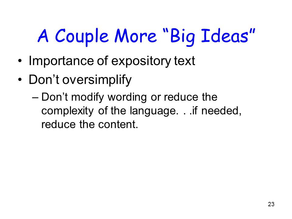23 A Couple More Big Ideas Importance of expository text Don't oversimplify –Don't modify wording or reduce the complexity of the language...if needed, reduce the content.