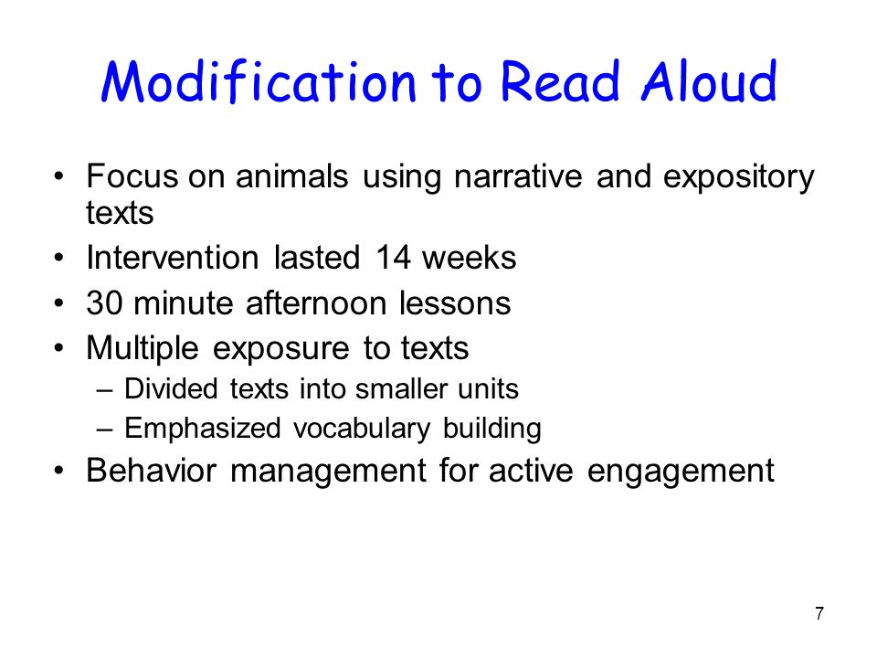 7 Modification to Read Aloud Focus on animals using narrative and expository texts Intervention lasted 14 weeks 30 minute afternoon lessons Multiple exposure to texts –Divided texts into smaller units –Emphasized vocabulary building Behavior management for active engagement