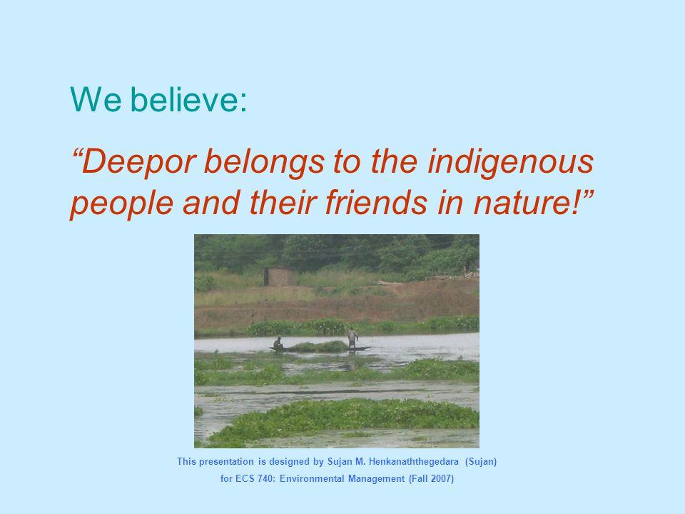 "We believe: ""Deepor belongs to the indigenous people and their friends in nature!"" This presentation is designed by Sujan M. Henkanaththegedara (Sujan"