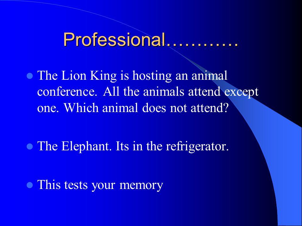 Professional……… How do you put an elephant into a fridge.