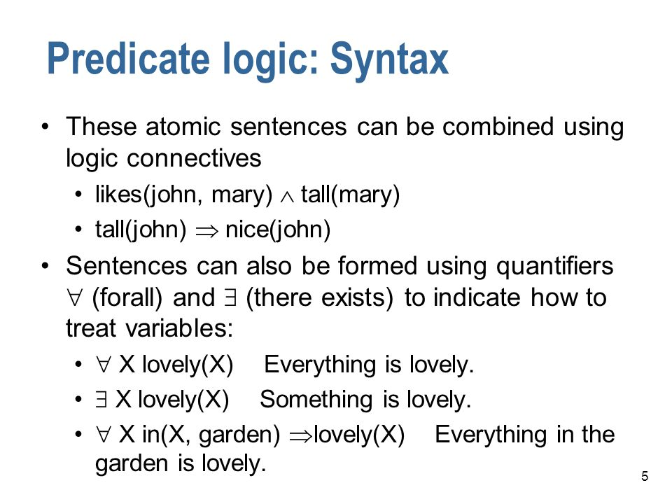 6 Predicate Logic Can have several quantifiers, e.g.,  X  Y loves(X, Y)  X handsome(X)   Y loves(Y, X) So we can represent things like: All men are mortal.