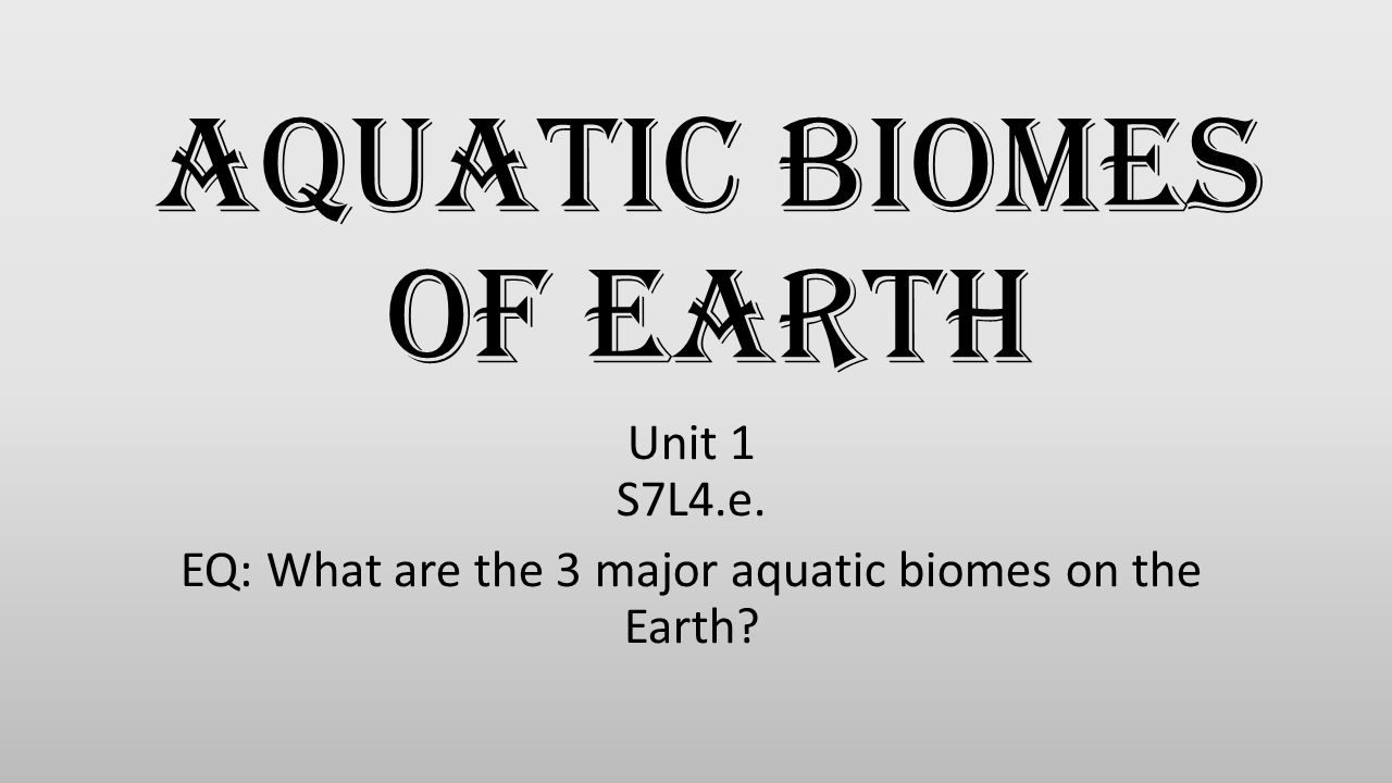 Aquatic Biomes of Earth Unit 1 S7L4.e. EQ: What are the 3 major aquatic biomes on the Earth?