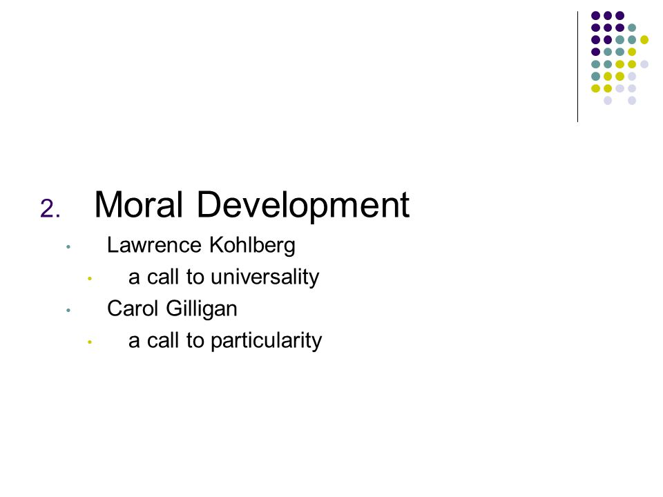 2. Moral Development Lawrence Kohlberg a call to universality Carol Gilligan a call to particularity