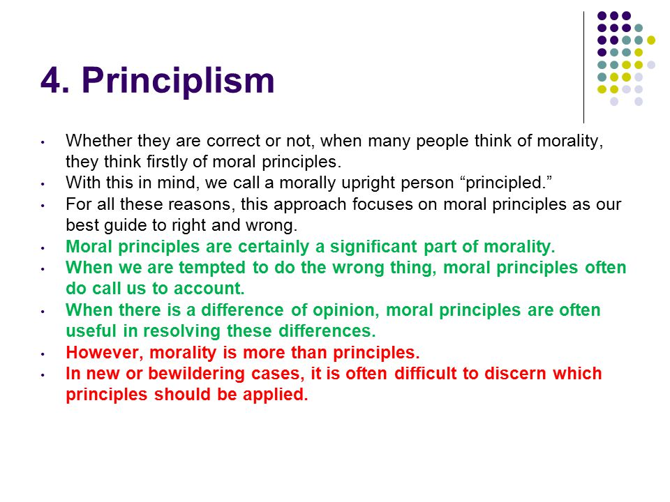4. Principlism Whether they are correct or not, when many people think of morality, they think firstly of moral principles. With this in mind, we call