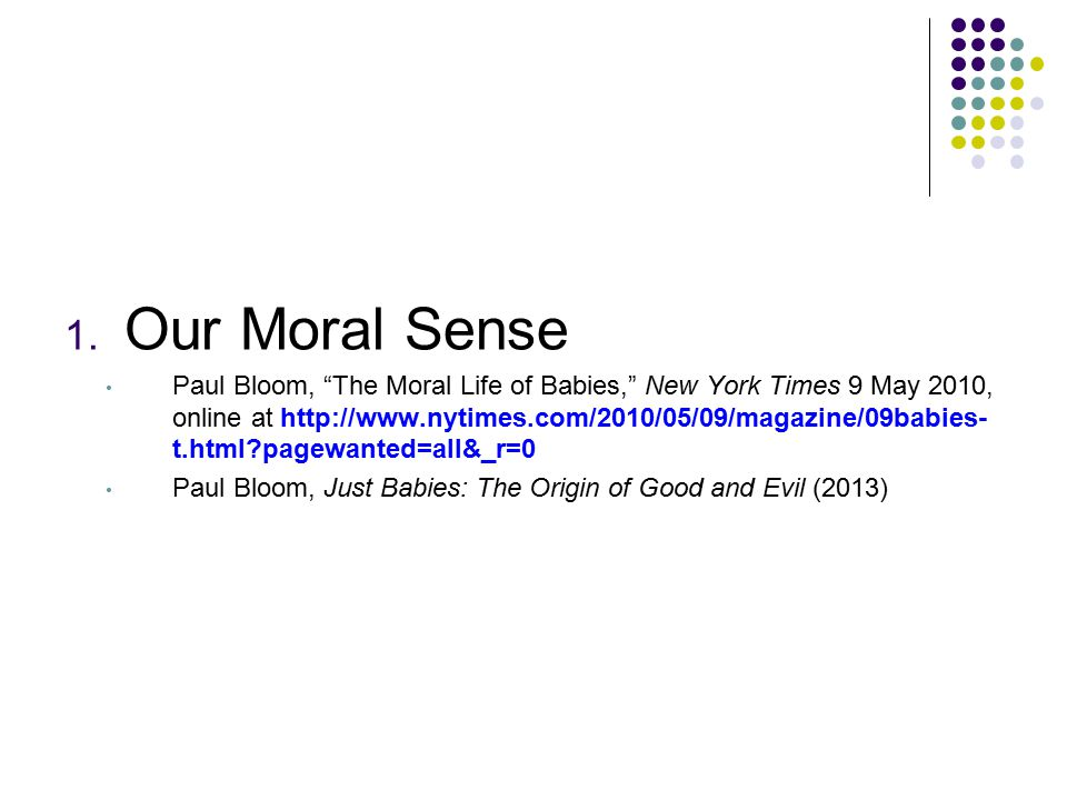 The Moral Life of Babies Professor Bloom and his colleagues studied the moral life of babies → Human beings have a rudimentary moral sense from the very start of life. Some sense of good and evil seems to be bred in the bone. Foundations of Our Moral Sense: Human beings cooperate to achieve important goals.