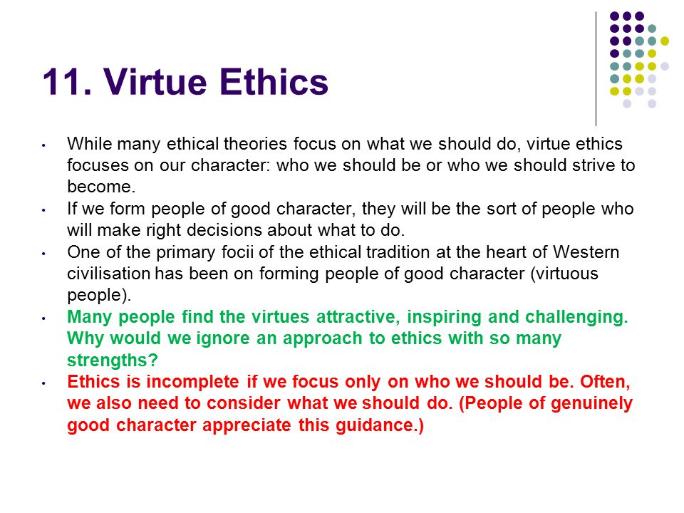 11. Virtue Ethics While many ethical theories focus on what we should do, virtue ethics focuses on our character: who we should be or who we should st