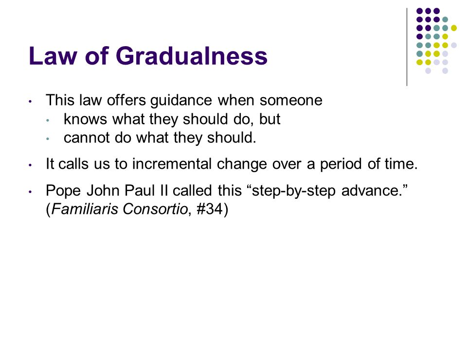 Law of Gradualness This law offers guidance when someone knows what they should do, but cannot do what they should.