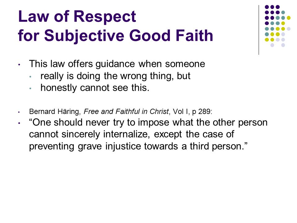 Law of Respect for Subjective Good Faith This law offers guidance when someone really is doing the wrong thing, but honestly cannot see this.