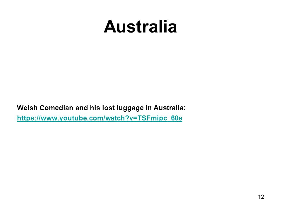 Australia Welsh Comedian and his lost luggage in Australia: https://www.youtube.com/watch?v=TSFmipc_60s 12