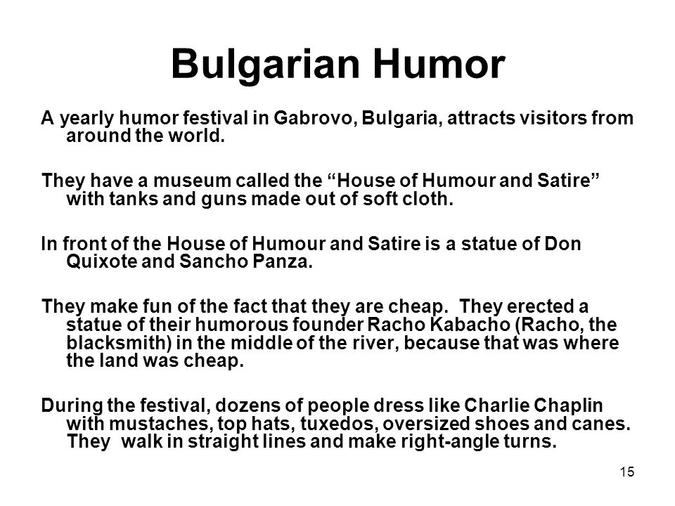 15 Bulgarian Humor A yearly humor festival in Gabrovo, Bulgaria, attracts visitors from around the world.