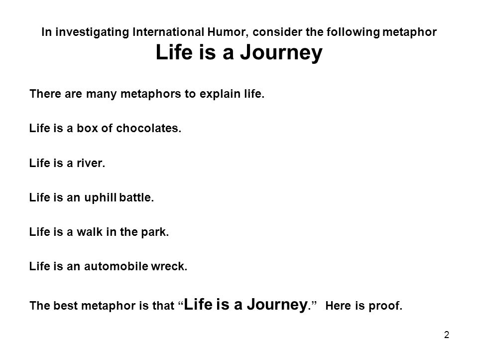 In investigating International Humor, consider the following metaphor Life is a Journey There are many metaphors to explain life.
