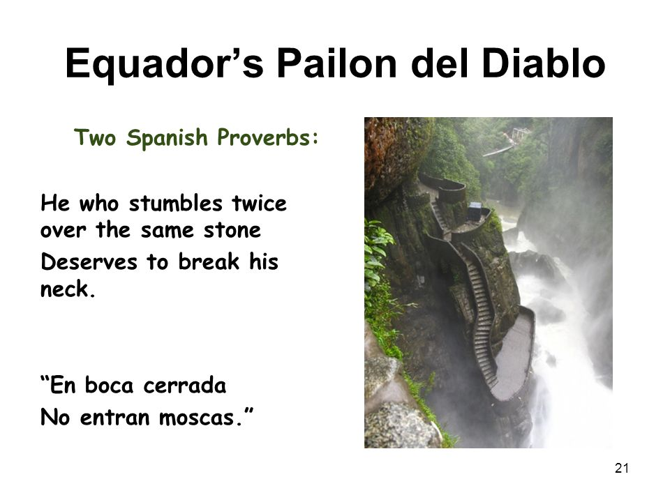 Equador's Pailon del Diablo Two Spanish Proverbs: He who stumbles twice over the same stone Deserves to break his neck.