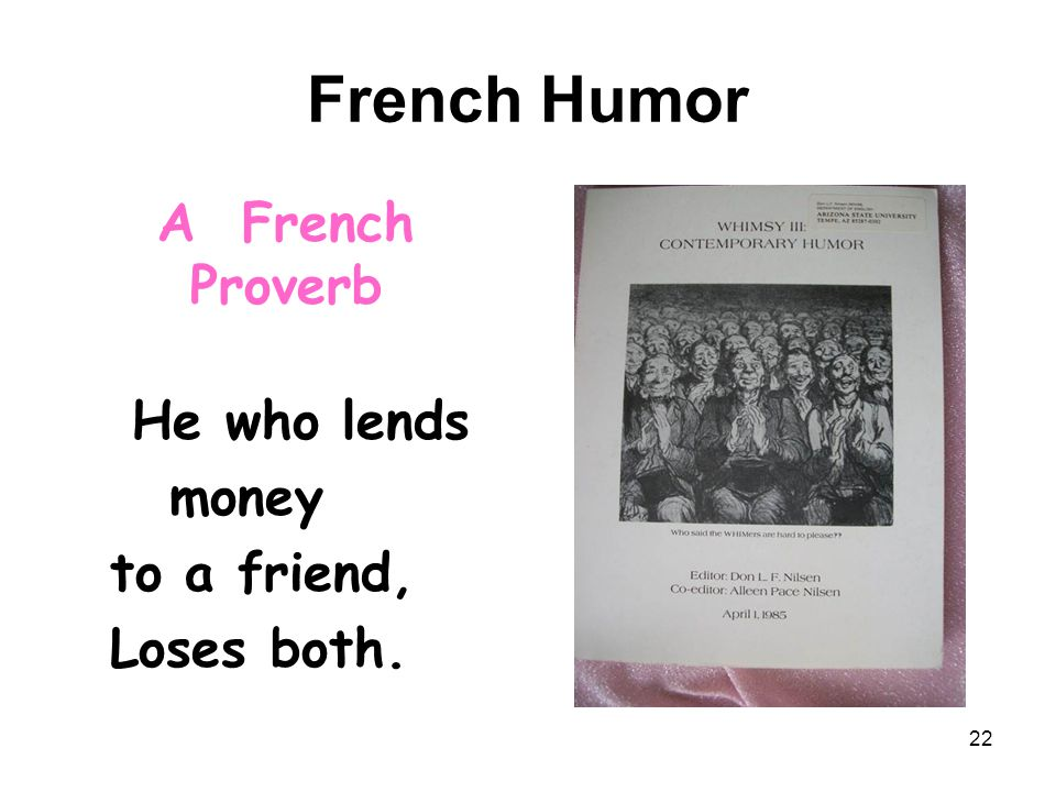French Humor A French Proverb He who lends money to a friend, Loses both. 22