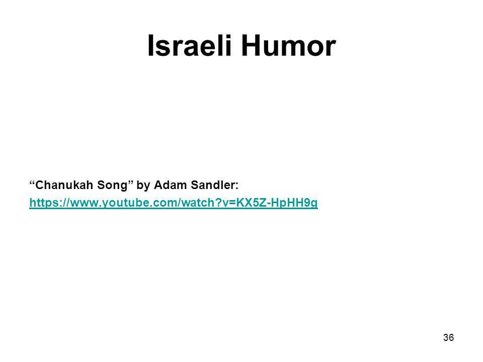 Israeli Humor Chanukah Song by Adam Sandler: https://www.youtube.com/watch?v=KX5Z-HpHH9g 36