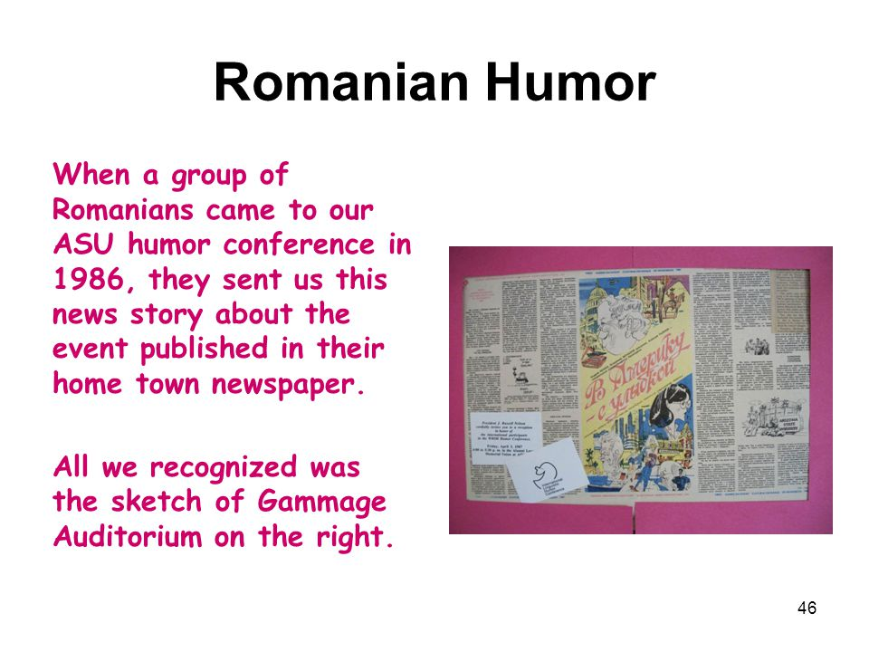 Romanian Humor When a group of Romanians came to our ASU humor conference in 1986, they sent us this news story about the event published in their home town newspaper.