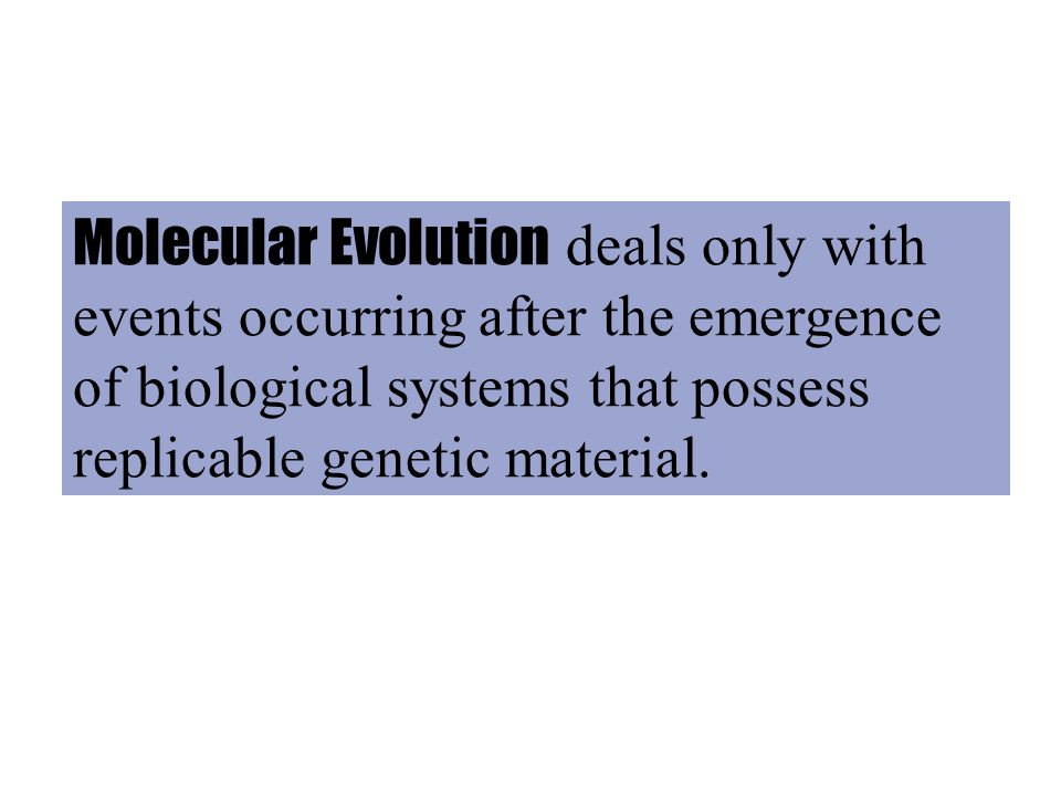 Molecular Evolution deals only with events occurring after the emergence of biological systems that possess replicable genetic material.
