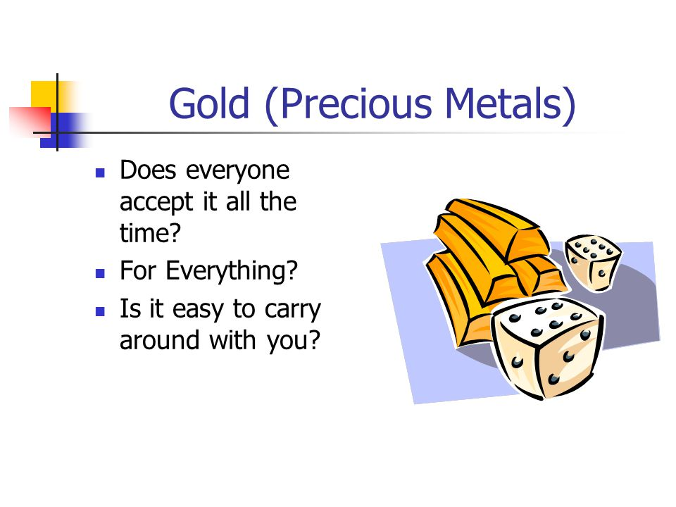 Gold (Precious Metals) Does everyone accept it all the time.