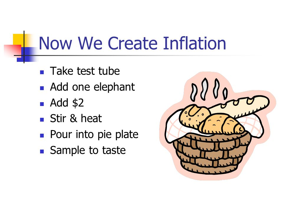 Now We Create Inflation Take test tube Add one elephant Add $2 Stir & heat Pour into pie plate Sample to taste