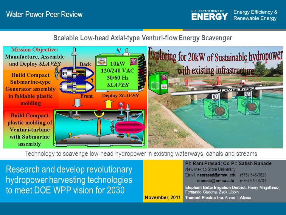1 | Program Name or Ancillary Texteere.energy.gov Technology to scavenge low-head hydropower in existing waterways, canals and streams Water Power Peer Review Research and develop revolutionary hydropower harvesting technologies to meet DOE WPP vision for 2030 PI: Ram Prasad; Co-PI: Satish Ranade New Mexico State University Email: naprasad@nmsu.edu (575) 646-3623 sranade@nmsu.edu (575) 646-3704 Elephant Butte Irrigation District: Henry Magallanez, Fernando Cadena, Zack Libbin Tremont Electric Inc: Aaron LeMieux Scalable Low-head Axial-type Venturi-flow Energy Scavenger November, 2011