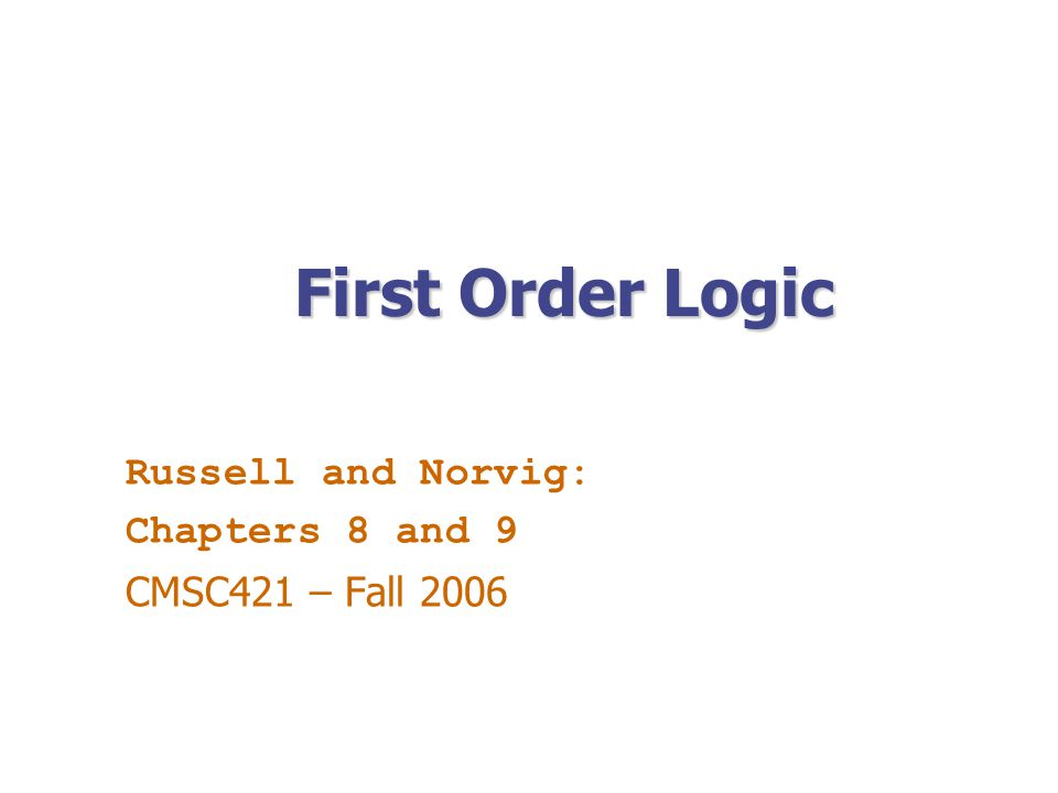 First Order Logic Russell and Norvig: Chapters 8 and 9 CMSC421 – Fall 2006