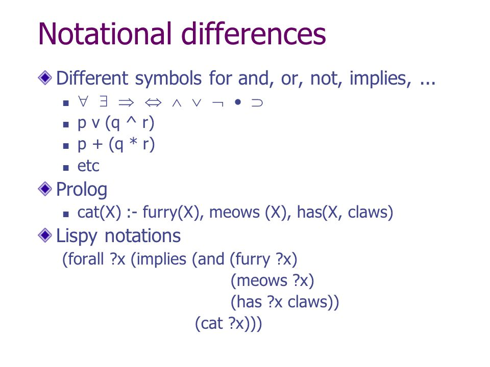 Notational differences Different symbols for and, or, not, implies,...          p v (q ^ r) p + (q * r) etc Prolog cat(X) :- furry(X), meows
