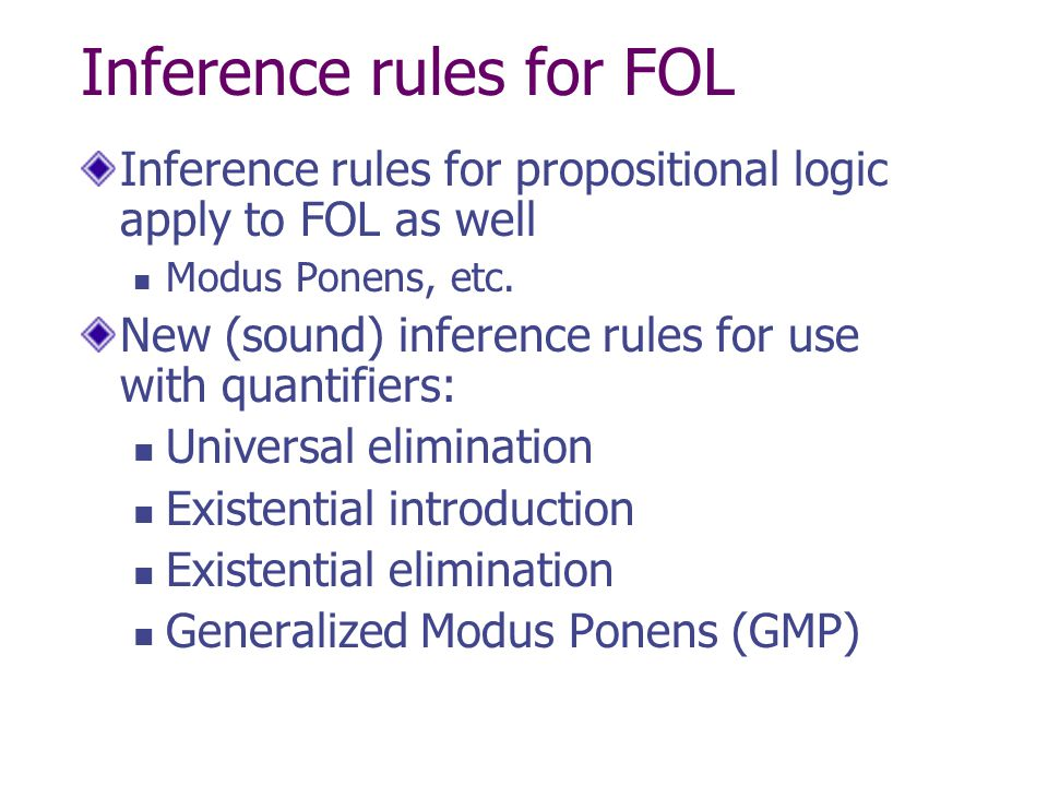 Inference rules for FOL Inference rules for propositional logic apply to FOL as well Modus Ponens, etc. New (sound) inference rules for use with quant