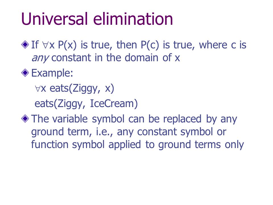 Universal elimination If  x P(x) is true, then P(c) is true, where c is any constant in the domain of x Example:  x eats(Ziggy, x) eats(Ziggy, IceCr