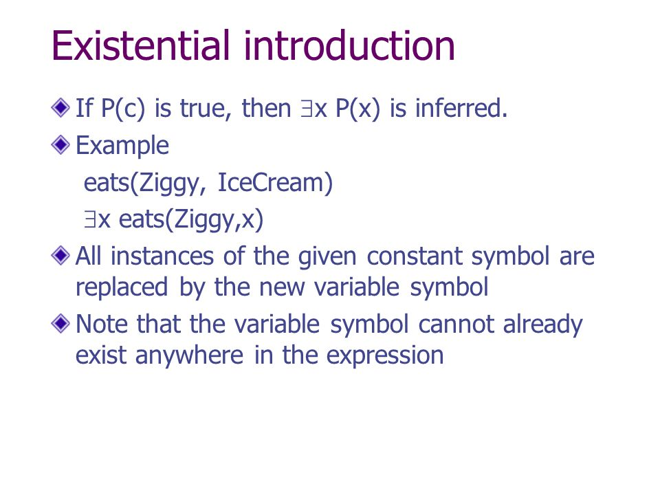 Existential introduction If P(c) is true, then  x P(x) is inferred. Example eats(Ziggy, IceCream)  x eats(Ziggy,x) All instances of the given consta
