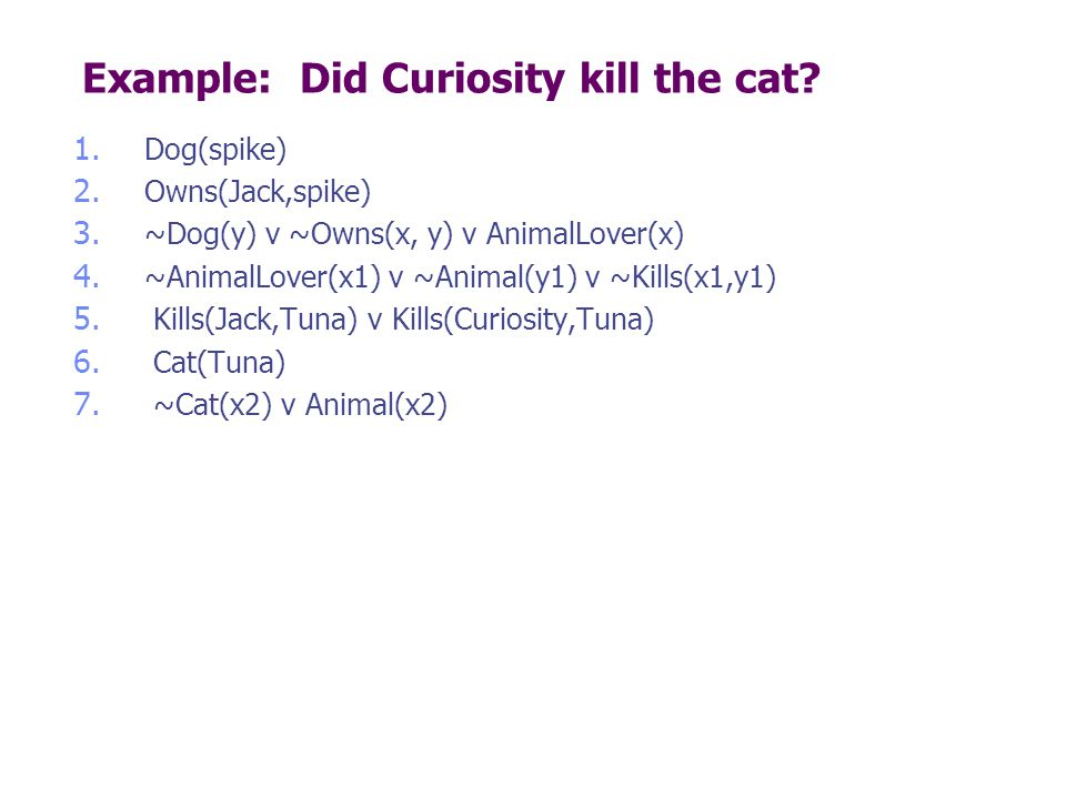 Example: Did Curiosity kill the cat? 1. Dog(spike) 2. Owns(Jack,spike) 3. ~Dog(y) v ~Owns(x, y) v AnimalLover(x) 4. ~AnimalLover(x1) v ~Animal(y1) v ~