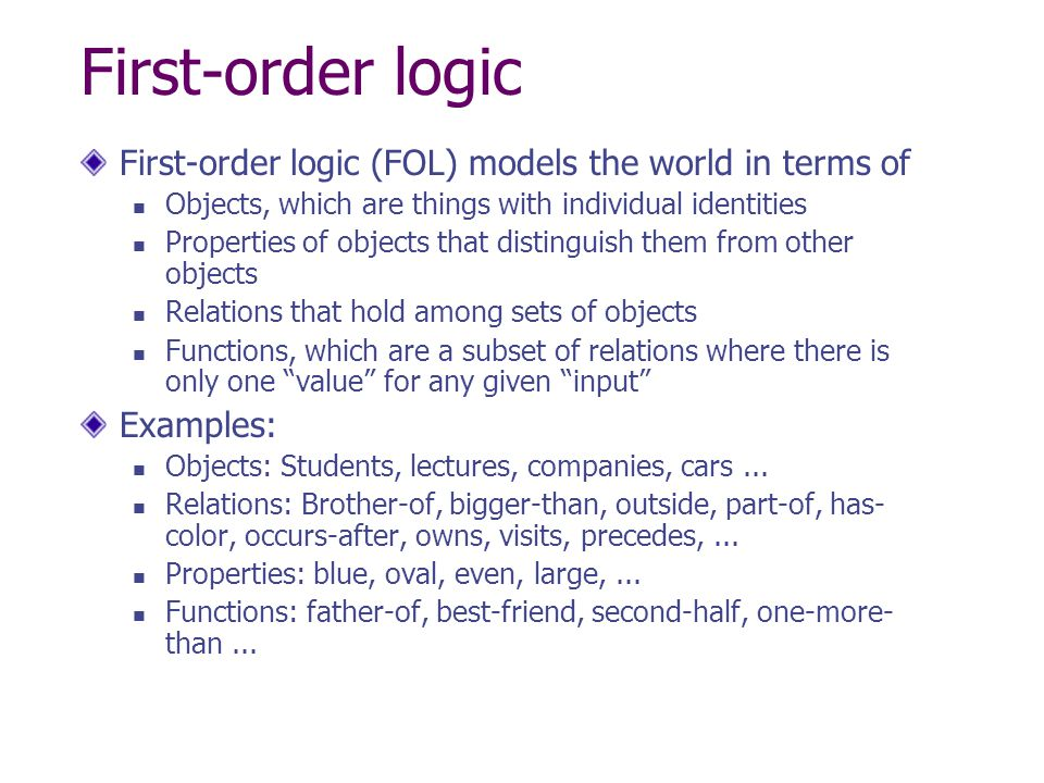 First-order logic First-order logic (FOL) models the world in terms of Objects, which are things with individual identities Properties of objects that