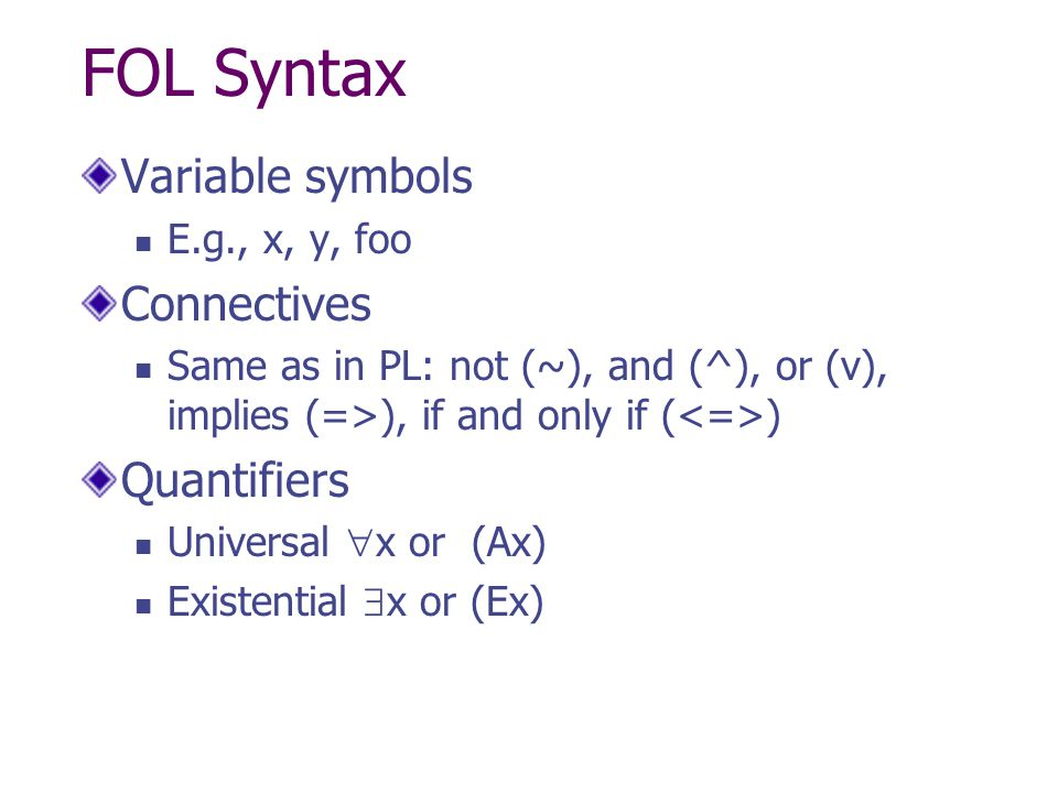 FOL Syntax Variable symbols E.g., x, y, foo Connectives Same as in PL: not (~), and (^), or (v), implies (=>), if and only if ( ) Quantifiers Universa