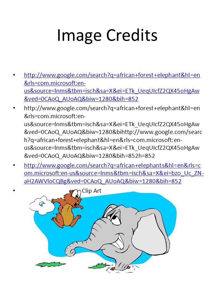 Image Credits http://www.google.com/search q=african+forest+elephant&hl=en &rls=com.microsoft:en- us&source=lnms&tbm=isch&sa=X&ei=ETk_UeqUIcfZ2QX45oHgAw &ved=0CAoQ_AUoAQ&biw=1280&bih=852 http://www.google.com/search q=african+forest+elephant&hl=en &rls=com.microsoft:en- us&source=lnms&tbm=isch&sa=X&ei=ETk_UeqUIcfZ2QX45oHgAw &ved=0CAoQ_AUoAQ&biw=1280&bih=852 http://www.google.com/search q=african+forest+elephant&hl=en &rls=com.microsoft:en- us&source=lnms&tbm=isch&sa=X&ei=ETk_UeqUIcfZ2QX45oHgAw &ved=0CAoQ_AUoAQ&biw=1280&bihttp://www.google.com/searc h q=african+forest+elephant&hl=en&rls=com.microsoft:en- us&source=lnms&tbm=isch&sa=X&ei=ETk_UeqUIcfZ2QX45oHgAw &ved=0CAoQ_AUoAQ&biw=1280&bih=852h=852 http://www.google.com/search q=african+elephants&hl=en&rls=c om.microsoft:en-us&source=lnms&tbm=isch&sa=X&ei=bzo_Uc_ZN- aH2AWVloCQBg&ved=0CAoQ_AUoAQ&biw=1280&bih=852 http://www.google.com/search q=african+elephants&hl=en&rls=c om.microsoft:en-us&source=lnms&tbm=isch&sa=X&ei=bzo_Uc_ZN- aH2AWVloCQBg&ved=0CAoQ_AUoAQ&biw=1280&bih=852 Clip Art