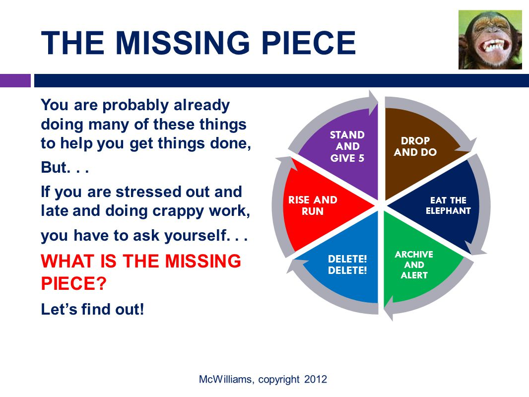 THE MISSING PIECE You are probably already doing many of these things to help you get things done, But...