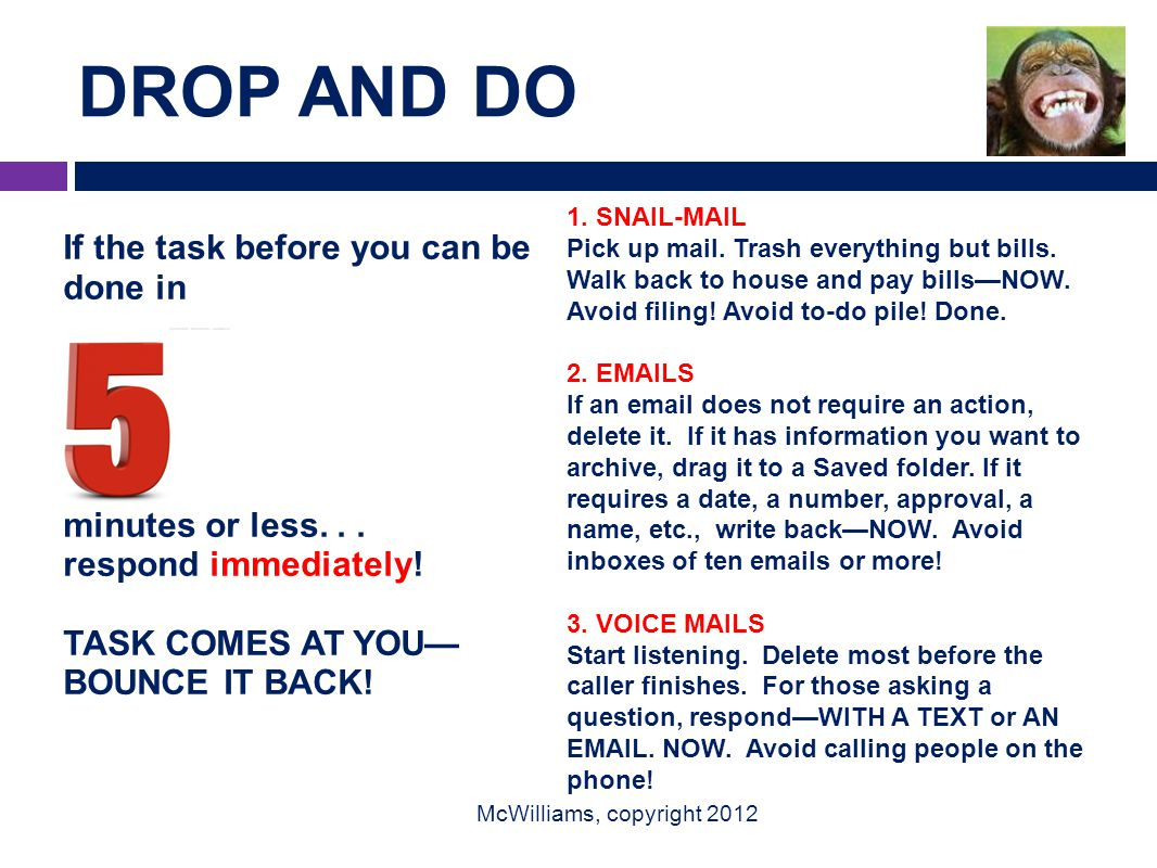 DROP AND DO McWilliams, copyright 2012 If the task before you can be done in minutes or less... respond immediately! TASK COMES AT YOU— BOUNCE IT BACK