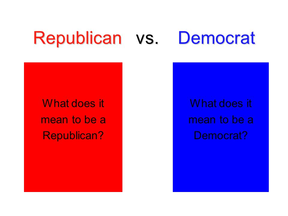 Republican vs. Democrat What does it mean to be a Republican? What does it mean to be a Democrat?