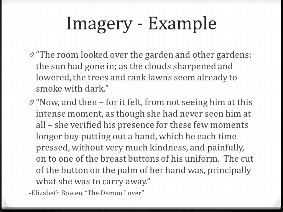 Imagery - Example 0 The room looked over the garden and other gardens: the sun had gone in; as the clouds sharpened and lowered, the trees and rank lawns seem already to smoke with dark. 0 Now, and then – for it felt, from not seeing him at this intense moment, as though she had never seen him at all – she verified his presence for these few moments longer buy putting out a hand, which he each time pressed, without very much kindness, and painfully, on to one of the breast buttons of his uniform.