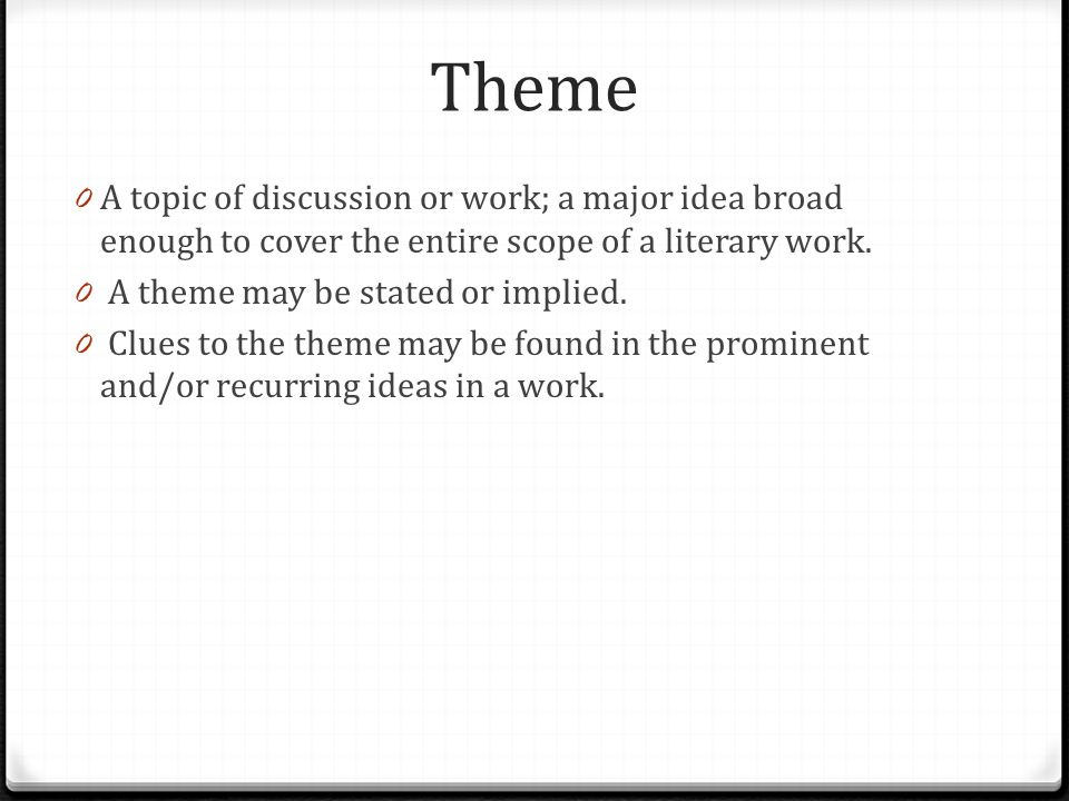 Theme 0 A topic of discussion or work; a major idea broad enough to cover the entire scope of a literary work.