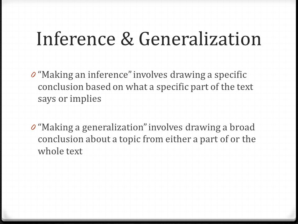 Inference & Generalization 0 Making an inference involves drawing a specific conclusion based on what a specific part of the text says or implies 0 Making a generalization involves drawing a broad conclusion about a topic from either a part of or the whole text