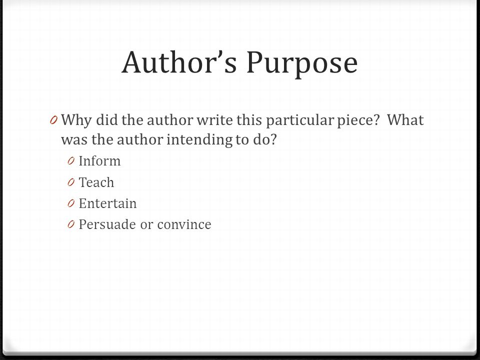 Author's Purpose 0 Why did the author write this particular piece.