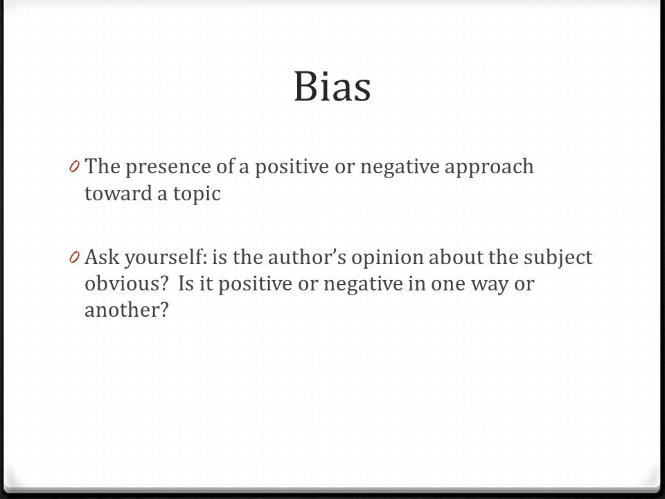 Bias 0 The presence of a positive or negative approach toward a topic 0 Ask yourself: is the author's opinion about the subject obvious.