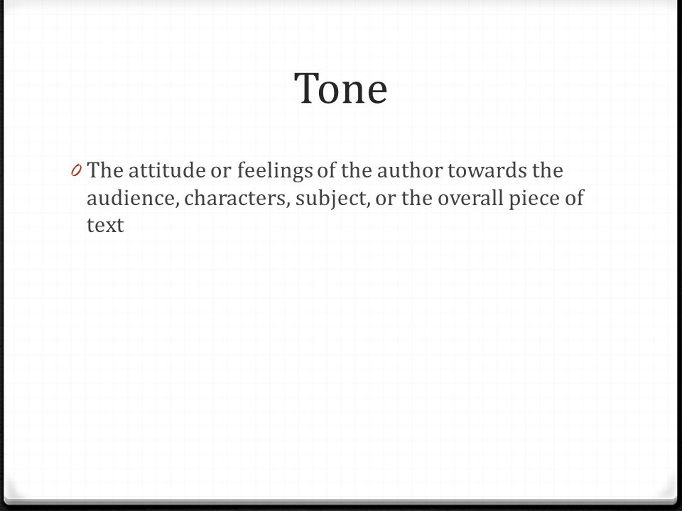 Tone 0 The attitude or feelings of the author towards the audience, characters, subject, or the overall piece of text