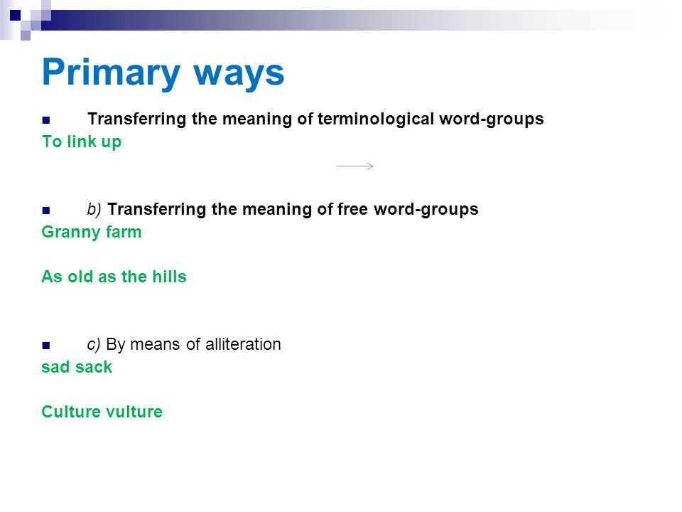 Primary ways Transferring the meaning of terminological word-groups To link up b) Transferring the meaning of free word-groups Granny farm As old as t