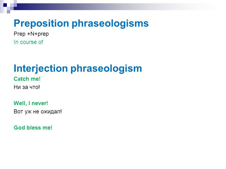 Preposition phraseologisms Prep +N+prep In course of Interjection phraseologism Catch me! Ни за что! Well, I never! Вот уж не ожидал! God bless me!