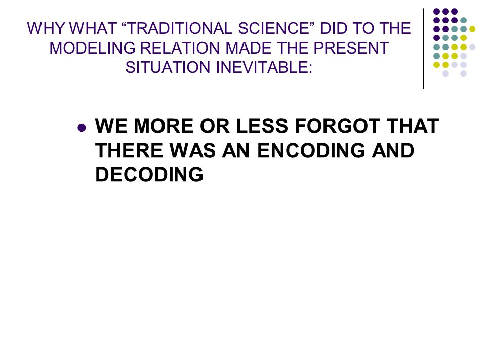 """WHY WHAT """"TRADITIONAL SCIENCE"""" DID TO THE MODELING RELATION MADE THE PRESENT SITUATION INEVITABLE: WE MORE OR LESS FORGOT THAT THERE WAS AN ENCODING A"""