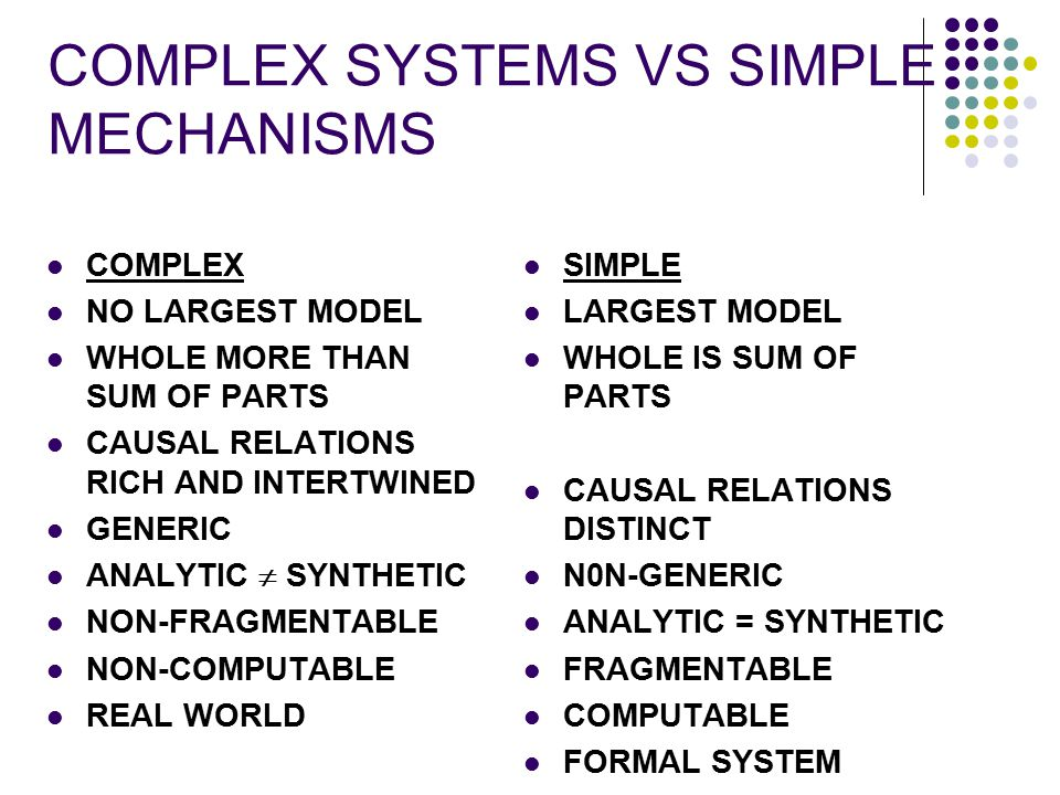 COMPLEX SYSTEMS VS SIMPLE MECHANISMS COMPLEX NO LARGEST MODEL WHOLE MORE THAN SUM OF PARTS CAUSAL RELATIONS RICH AND INTERTWINED GENERIC ANALYTIC  SY