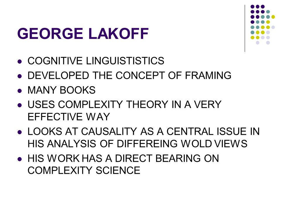 GEORGE LAKOFF COGNITIVE LINGUISTISTICS DEVELOPED THE CONCEPT OF FRAMING MANY BOOKS USES COMPLEXITY THEORY IN A VERY EFFECTIVE WAY LOOKS AT CAUSALITY A