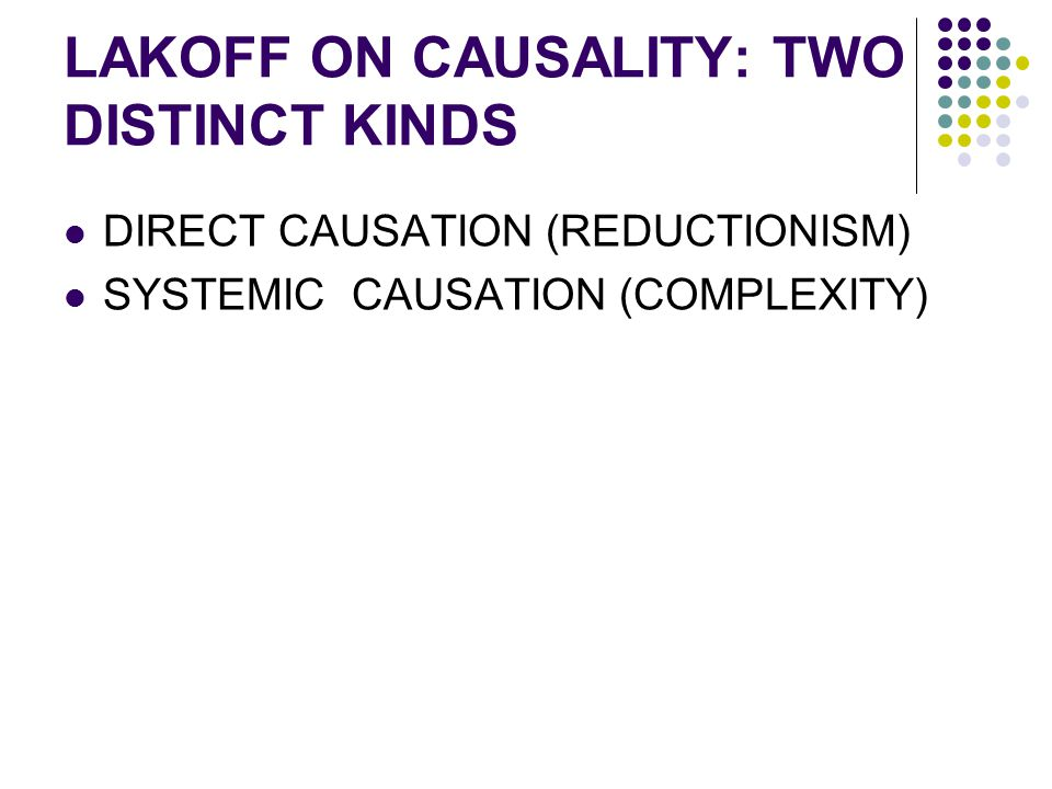 LAKOFF ON CAUSALITY: TWO DISTINCT KINDS DIRECT CAUSATION (REDUCTIONISM) SYSTEMIC CAUSATION (COMPLEXITY)