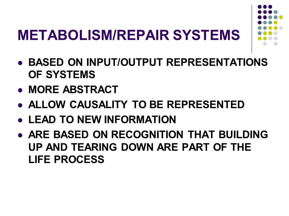 METABOLISM/REPAIR SYSTEMS BASED ON INPUT/OUTPUT REPRESENTATIONS OF SYSTEMS MORE ABSTRACT ALLOW CAUSALITY TO BE REPRESENTED LEAD TO NEW INFORMATION ARE
