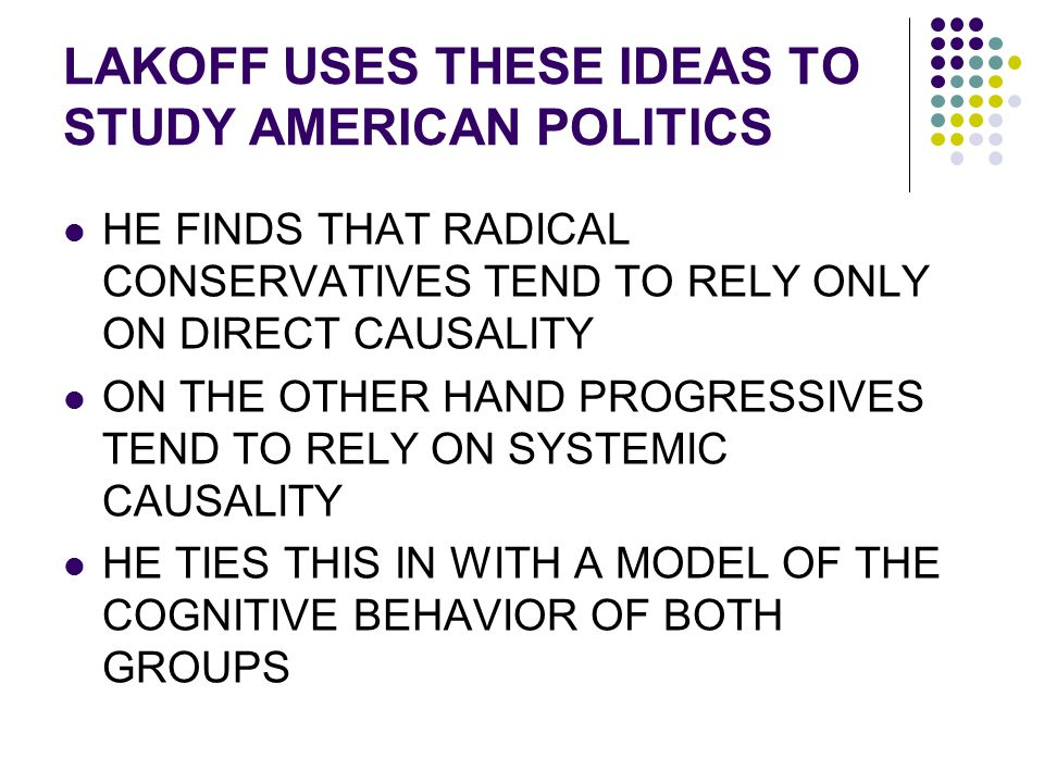 LAKOFF USES THESE IDEAS TO STUDY AMERICAN POLITICS HE FINDS THAT RADICAL CONSERVATIVES TEND TO RELY ONLY ON DIRECT CAUSALITY ON THE OTHER HAND PROGRES