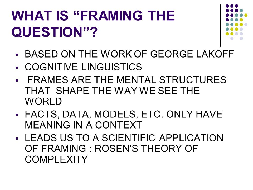 """WHAT IS """"FRAMING THE QUESTION""""?  BASED ON THE WORK OF GEORGE LAKOFF  COGNITIVE LINGUISTICS  FRAMES ARE THE MENTAL STRUCTURES THAT SHAPE THE WAY WE"""